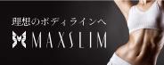 理想のボディラインへ MAXSLIM